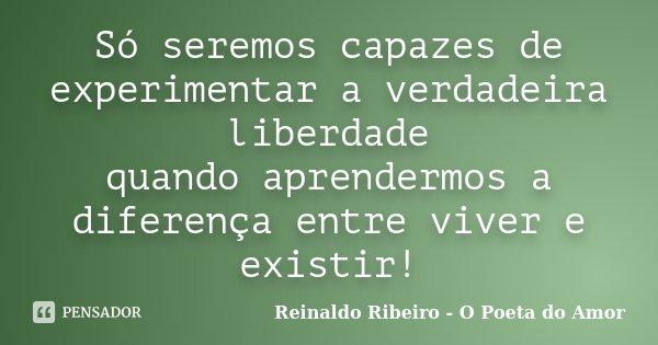 Só seremos capazes de experimentar a verdadeira liberdade quando aprendermos a diferença entre viver e existir!... Frase de Reinaldo Ribeiro - O poeta do Amor.