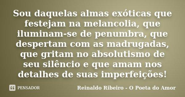 Sou daquelas almas exóticas que festejam na melancolia, que iluminam-se de penumbra, que despertam com as madrugadas, que gritam no absolutismo de seu silêncio ... Frase de Reinaldo Ribeiro - O poeta do Amor.
