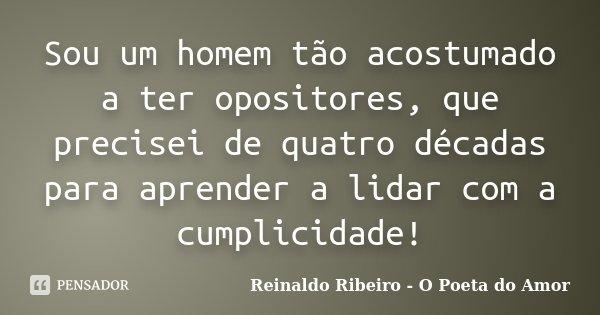 Sou um homem tão acostumado a ter opositores, que precisei de quatro décadas para aprender a lidar com a cumplicidade!... Frase de Reinaldo Ribeiro - O Poeta do Amor.