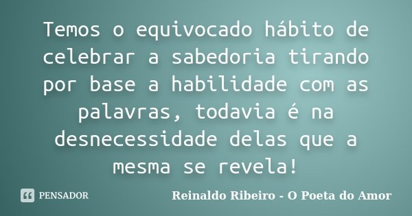 Temos o equivocado hábito de celebrar a sabedoria tirando por base a habilidade com as palavras, todavia é na desnecessidade delas que a mesma se revela!... Frase de Reinaldo Ribeiro - O poeta do Amor.