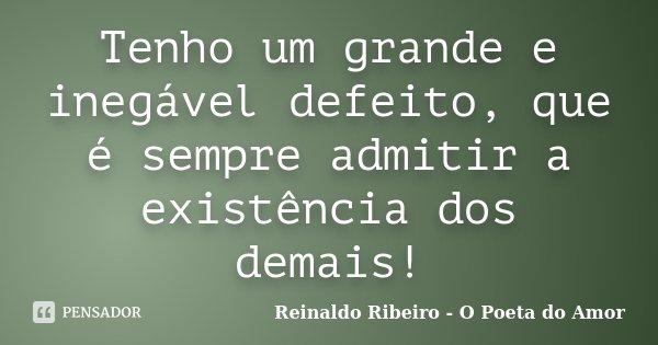 Tenho um grande e inegável defeito, que é sempre admitir a existência dos demais!... Frase de Reinaldo Ribeiro - O Poeta do Amor.