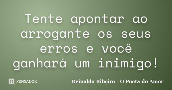 Tente apontar ao arrogante os seus erros e você ganhará um inimigo!... Frase de Reinaldo Ribeiro - O Poeta do Amor.
