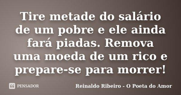 Tire metade do salário de um pobre e ele ainda fará piadas. Remova uma moeda de um rico e prepare-se para morrer!... Frase de Reinaldo Ribeiro - O Poeta do Amor.