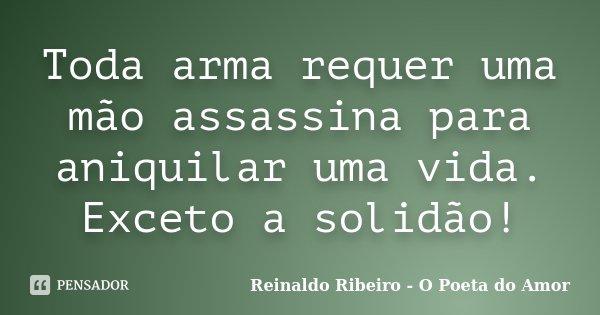 Toda arma requer uma mão assassina para aniquilar uma vida. Exceto a solidão!... Frase de Reinaldo Ribeiro - O Poeta do Amor.