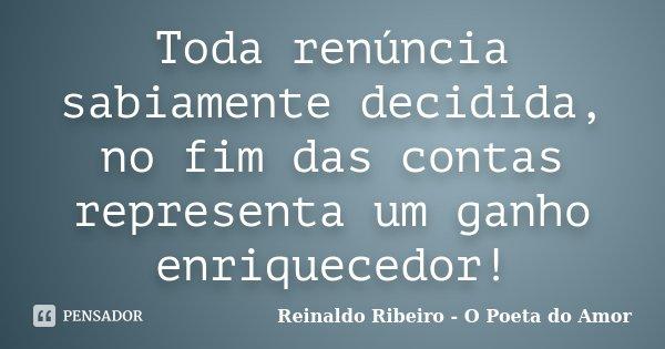 Toda renúncia sabiamente decidida, no fim das contas representa um ganho enriquecedor!... Frase de Reinaldo Ribeiro - O Poeta do Amor.