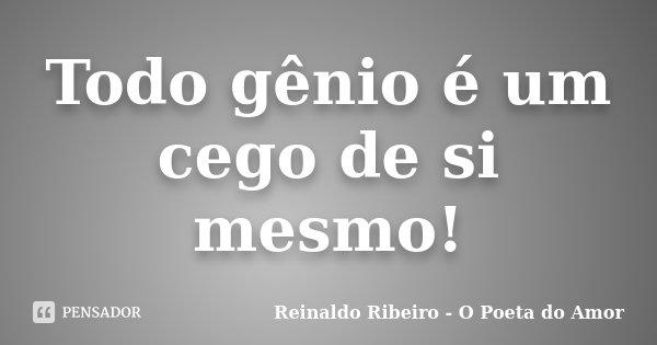 Todo gênio é um cego de si mesmo!... Frase de Reinaldo Ribeiro - O poeta do Amor.