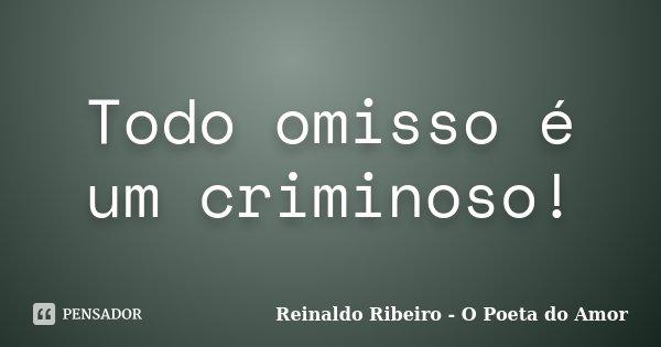 Todo omisso é um criminoso!... Frase de Reinaldo Ribeiro - O poeta do Amor.