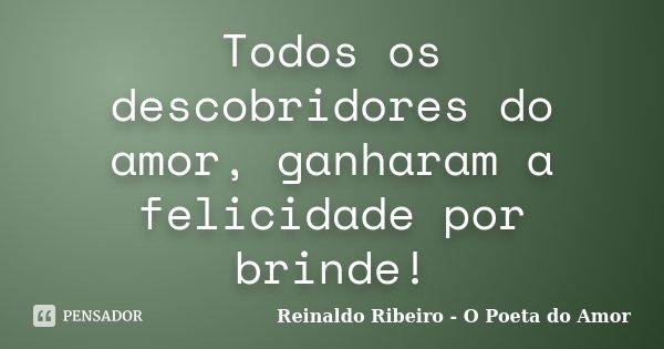 Todos os descobridores do amor, ganharam a felicidade por brinde!... Frase de Reinaldo Ribeiro - O Poeta do Amor.