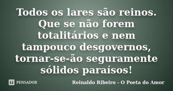 Todos os lares são reinos. Que se não forem totalitários e nem tampouco desgovernos, tornar-se-ão seguramente sólidos paraísos!... Frase de Reinaldo Ribeiro - O Poeta do Amor.