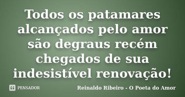 Todos os patamares alcançados pelo amor são degraus recém chegados de sua indesistível renovação!... Frase de Reinaldo Ribeiro - O Poeta do Amor.