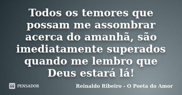 Todos os temores que possam me assombrar acerca do amanhã, são imediatamente superados quando me lembro que Deus estará lá!... Frase de Reinaldo Ribeiro - O poeta do Amor.
