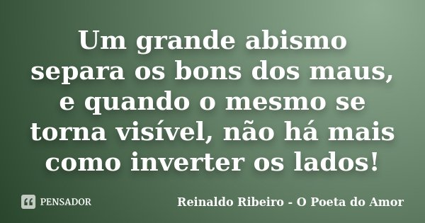 Um grande abismo separa os bons dos maus, e quando o mesmo se torna visível, não há mais como inverter os lados!... Frase de Reinaldo Ribeiro - O Poeta do Amor.