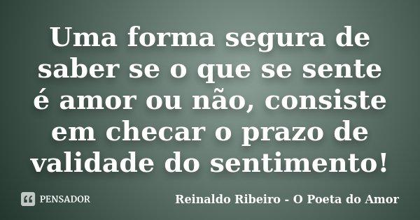 Uma forma segura de saber se o que se sente é amor ou não, consiste em checar o prazo de validade do sentimento!... Frase de Reinaldo Ribeiro - O Poeta do Amor.