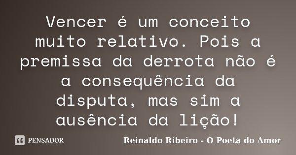 Vencer é um conceito muito relativo. Pois a premissa da derrota não é a consequência da disputa, mas sim a ausência da lição!... Frase de Reinaldo Ribeiro - O Poeta do Amor.