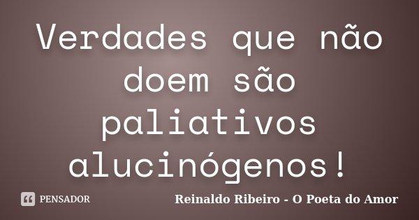 Verdades que não doem são paliativos alucinógenos!... Frase de Reinaldo Ribeiro - O poeta do Amor.