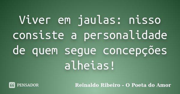 Viver em jaulas: nisso consiste a personalidade de quem segue concepções alheias!... Frase de Reinaldo Ribeiro - O Poeta do Amor.