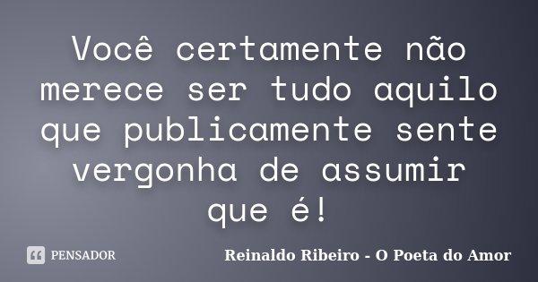 Você certamente não merece ser tudo aquilo que publicamente sente vergonha de assumir que é!... Frase de Reinaldo Ribeiro - O poeta do Amor.