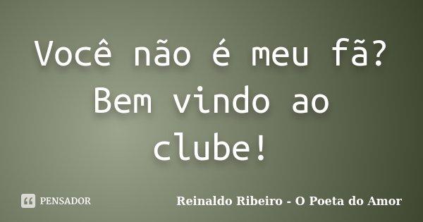 Você não é meu fã? Bem vindo ao clube!... Frase de Reinaldo Ribeiro - O poeta do Amor.