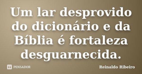 Um lar desprovido do dicionário e da Bíblia é fortaleza desguarnecida.... Frase de Reinaldo Ribeiro.