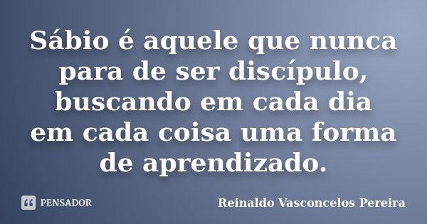 Sábio é aquele que nunca para de ser discípulo, buscando em cada dia em cada coisa uma forma de aprendizado.... Frase de Reinaldo Vasconcelos Pereira.