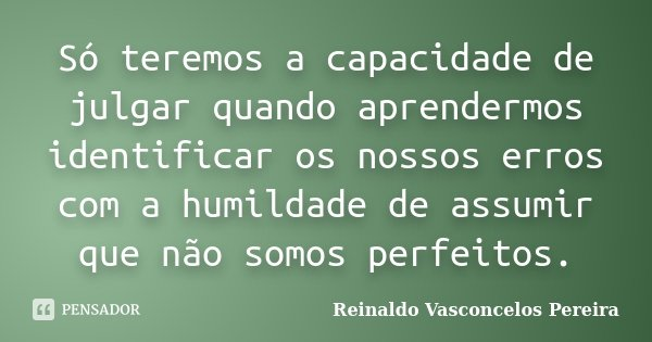 Só teremos a capacidade de julgar quando aprendermos identificar os nossos erros com a humildade de assumir que não somos perfeitos.... Frase de Reinaldo Vasconcelos Pereira.