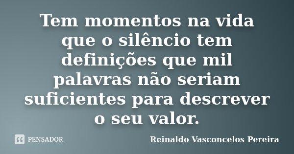 Tem momentos na vida que o silêncio tem definições que mil palavras não seriam suficientes para descrever o seu valor.... Frase de Reinaldo Vasconcelos Pereira.