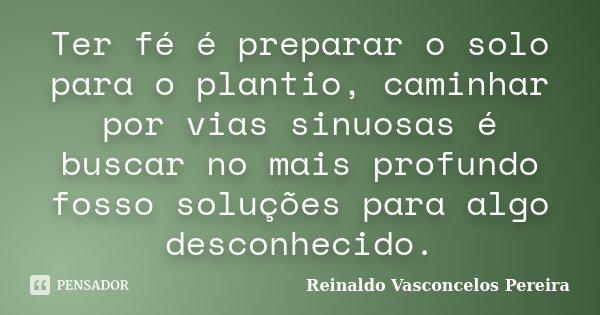Ter fé é preparar o solo para o plantio, caminhar por vias sinuosas é buscar no mais profundo fosso soluções para algo desconhecido.... Frase de Reinaldo Vasconcelos Pereira.