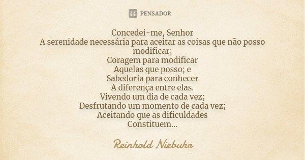 Concedei-me, Senhor A serenidade necessária para aceitar as coisas que não posso modificar; Coragem para modificar Aquelas que posso; e Sabedoria para conhecer ... Frase de Reinhold Niebuhr.