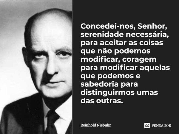 Concedei-nos Senhor, serenidade necessária, para aceitar as coisas que não podemos modificar, coragem para modificar aquelas que podemos e sabedoria para distin... Frase de Reinhold Niebuhr.