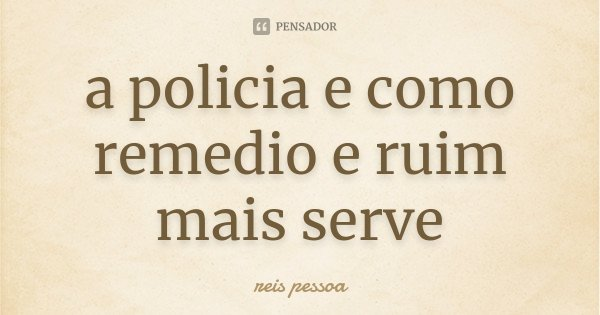 a policia e como remedio e ruim mais serve... Frase de reis pessoa.