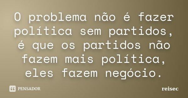 O problema não é fazer política sem partidos, é que os partidos não fazem mais política, eles fazem negócio.... Frase de reisec.