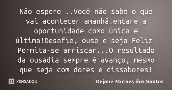 Não espere ..Você não sabe o que vai acontecer amanhã.encare a oportunidade como única e última!Desafie, ouse e seja Feliz Permita-se arriscar...O resultado da ... Frase de Rejane Moraes dos Santos.