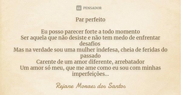 Par perfeito Eu posso parecer forte a todo momento Ser aquela que não desiste e não tem medo de enfrentar desafios Mas na verdade sou uma mulher indefesa, cheia... Frase de Rejane Moraes dos Santos.