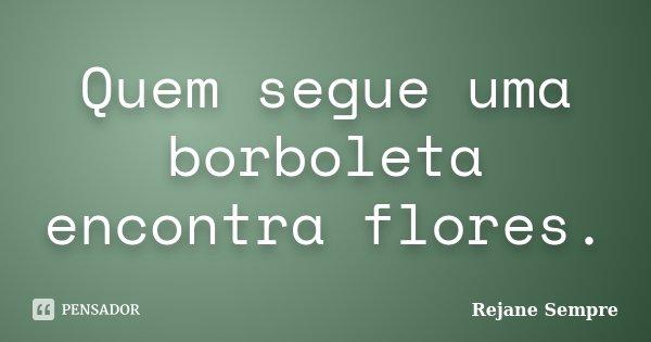Quem segue uma borboleta encontra flores.... Frase de Rejane Sempre.