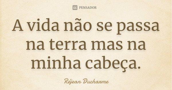 A vida não se passa na terra mas na minha cabeça.... Frase de Réjean Ducharme.