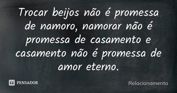 Trocar beijos não é promessa de namoro, namorar não é promessa de casamento e casamento não é promessa de amor eterno.... Frase de Relacionamento.