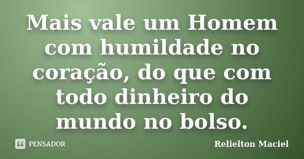 Mais vale um Homem com humildade no coração, do que com todo dinheiro do mundo no bolso.... Frase de Relielton Maciel.