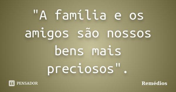 """""""A família e os amigos são nossos bens mais preciosos"""".... Frase de Remédios."""
