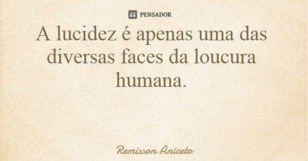 A lucidez é apenas uma das diversas faces da loucura humana.... Frase de Remisson Aniceto.