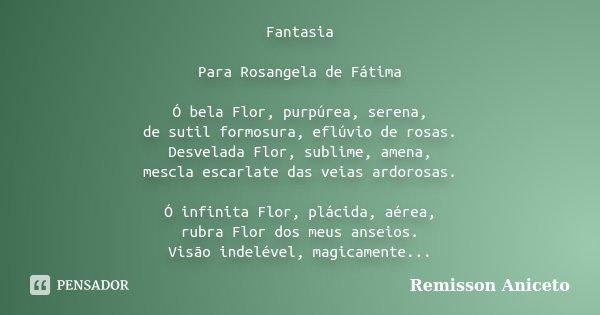 Fantasia Para Rosangela de Fátima Ó bela Flor, purpúrea, serena, de sutil formosura, eflúvio de rosas. Desvelada Flor, sublime, amena, mescla escarlate das veia... Frase de Remisson Aniceto.