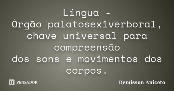 Língua - Órgão palatosexiverboral, chave universal para compreensão dos sons e movimentos dos corpos.... Frase de Remisson Aniceto.