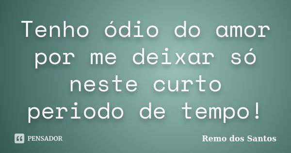 Tenho ódio do amor por me deixar só neste curto periodo de tempo!... Frase de Remo dos Santos.