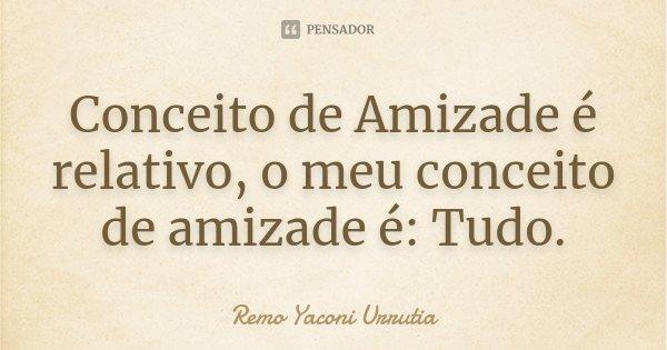 Conceito de Amizade é relativo, o meu conceito de amizade é: Tudo.... Frase de Remo Yaconi Urrutia.