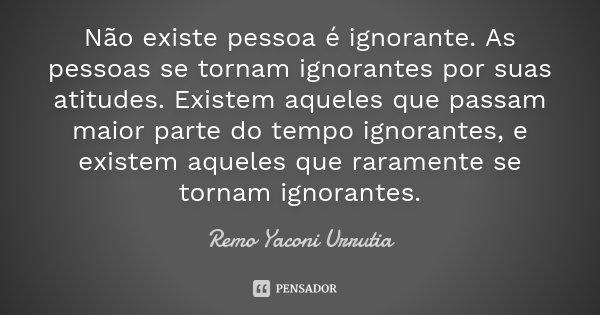 Não existe pessoa é ignorante. As pessoas se tornam ignorantes por suas atitudes. Existem aqueles que passam maior parte do tempo ignorantes, e existem aqueles ... Frase de Remo Yaconi Urrutia.