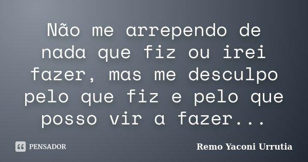 Não me arrependo de nada que fiz ou irei fazer, mas me desculpo pelo que fiz e pelo que posso vir a fazer...... Frase de Remo Yaconi Urrutia.