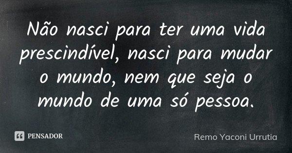 Não nasci para ter uma vida prescindível, nasci para mudar o mundo, nem que seja o mundo de uma só pessoa.... Frase de Remo Yaconi Urrutia.
