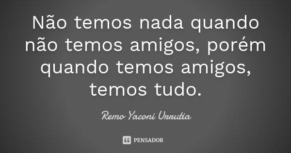 Não temos nada quando não temos amigos, porém quando temos amigos, temos tudo.... Frase de Remo Yaconi Urrutia.