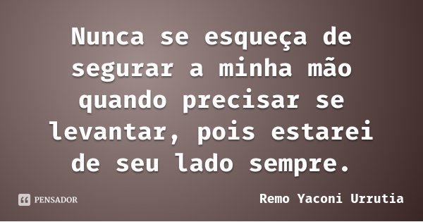 Nunca se esqueça de segurar a minha mão quando precisar se levantar, pois estarei de seu lado sempre.... Frase de Remo Yaconi Urrutia.