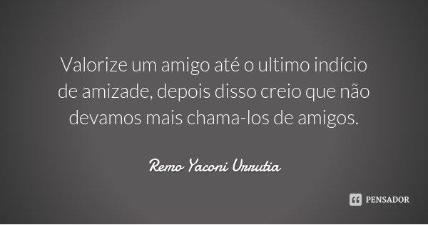 Valorize um amigo até o ultimo indício de amizade, depois disso creio que não devamos mais chama-los de amigos.... Frase de Remo Yaconi Urrutia.