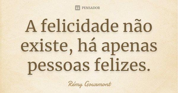 A felicidade não existe, há apenas pessoas felizes.... Frase de Rémy Gourmont.